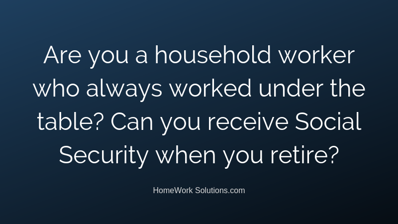 Are you a household worker who always worked under the table_ Can you receive Social Security when you retire_